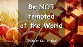 The Lord warns - Be NOT tempted of the World