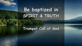 Trumpet Call of God - The Lord says... Come now and be baptized in Spirit and Truth
