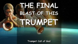 THE LORD SAYS-This is the FINAL BLAST of this TRUMPET - TRUMPET CALL OF GOD