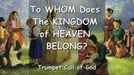 To Whom does the Kingdom of Heaven belong - ANSWER FROM THE LORD... - Trumpet Call of God