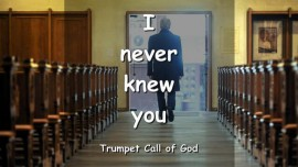 YAHUSHUA SAYS - I never knew you! - TRUMPET CALL OF GOD