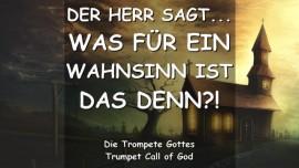 2012-03-25 DER HERR SAGT-Was für ein WAHNSINN ist das denn-TROMPETEN RUF GOTTES