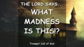 2012-03-25 THE LORD SAYS-What MADNESS is this-TRUMPET CALL OF GOD ONLINE