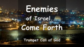 THUS SAYS THE LORD-GOD OF ISRAEL - Enemies of Israel-Come Forth - Trumpet Call of God
