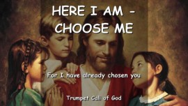 YAHUSHUA SAYS - Here I am - Choose Me - For I have already chosen you - TRUMPET CALL OF GOD
