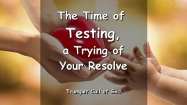 The Time of Testing, a Trying of Your Resolve - The Refinement of Your Trust