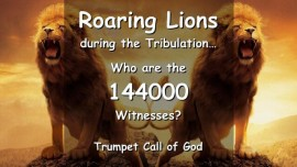 The Lord reveals a Secret - the 144000 Witnesses of Revelation - Roaring Lions during the Tribulation