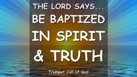 The Lord says-Be baptized in the Living Waters of Spirit and Truth-Trumpet Call of God Online