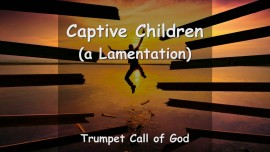 Trumpet Call of God - A LAMENTATION FROM THE LORD... Captive Children