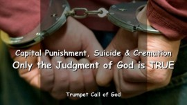 2005-09-03-CAPITAL PUNISHMENT-SUICIDE-CREMATION-ONLY THE JUDGMENT OF GOD IS TRUE-TRUMPET CALL OF GOD-Loveletter from God